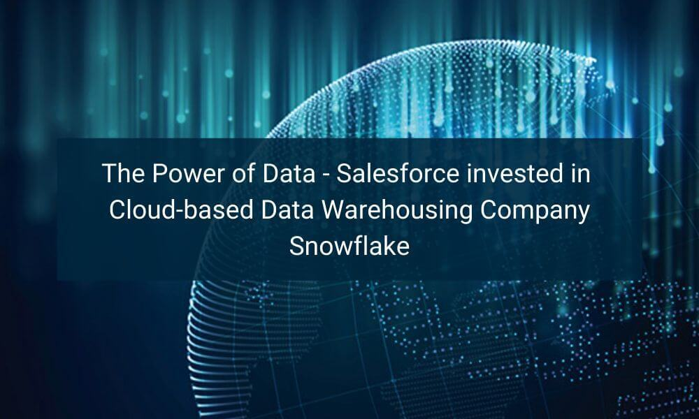 The Power of Data – Salesforce invested in Cloud-based Data Warehousing Company Snowflake