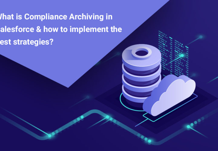 What is Compliance Archiving in Salesforce & how to implement the best strategies?