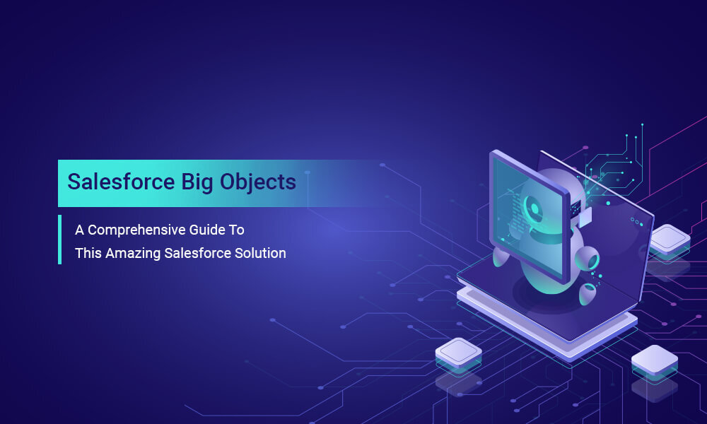 Salesforce Big Objects: A Comprehensive Guide To This Amazing Salesforce Solution
