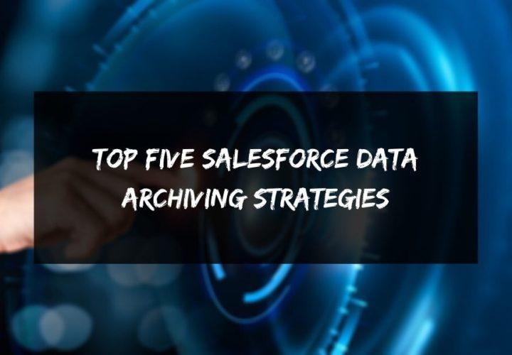 Top Five Salesforce Data Archiving Strategies