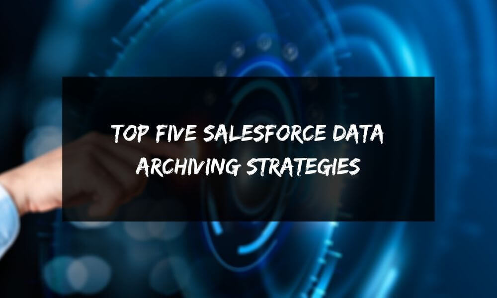Top Five Salesforce Data Archiving Strategies