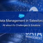 Data Management in Salesforce: All about it's Challenges & Solutions