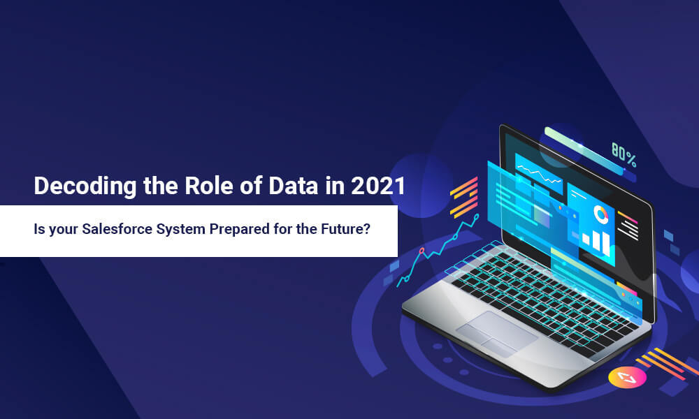 Decoding the Role of Data in 2021: Is your Salesforce System Prepared for the Future?