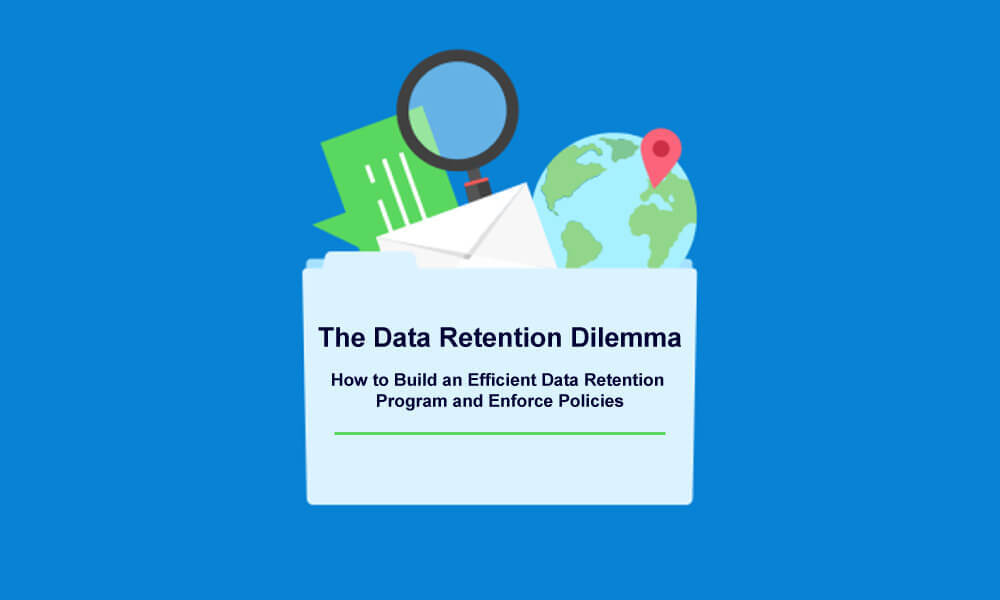 How to Build an Efficient Data Retention Program and Enforce Policies