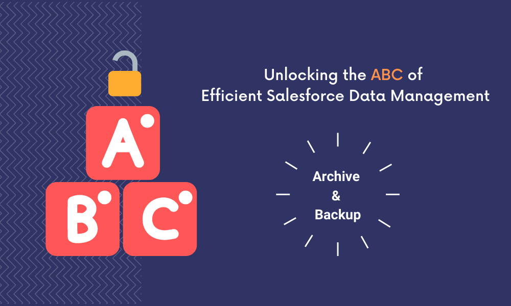 How to Unlock the ABC of Efficient Salesforce Data Management: Salesforce Archive & Backup