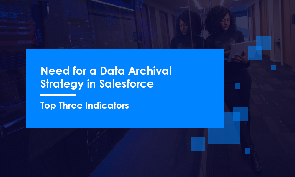 Need for a Data Archival Strategy in Salesforce: Top Three Indicators